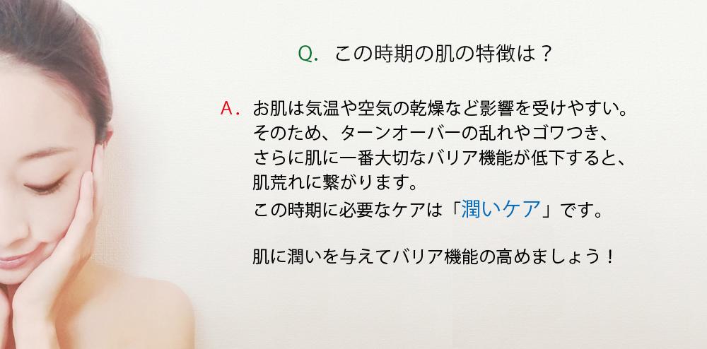 Q.この時期の肌の特徴は? A.お肌は気温や空気の乾燥など影響を受けやすい。そのため、ターンオーバーの乱れやゴワつき、さらに肌に一番大切なバリア機能が低下すると、肌荒れに繋がります。この時期に必要なケアは「潤いケア」です。肌に潤いを与えてバリア機能の高めましょう!