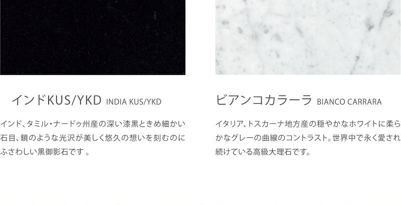 インドKUS(インド、タミル・ナドゥ州産の鏡のような光沢の深い漆黒ときめ細かい石目。悠久の思いを刻むのに相応しい黒御影石です。) ビアンコカラーラ(イタリア、トスカーナ地方産の穏やかなホワイトに柔らかなグレーの色を持つ世界中で永く愛され続けている恒久大理石です。)