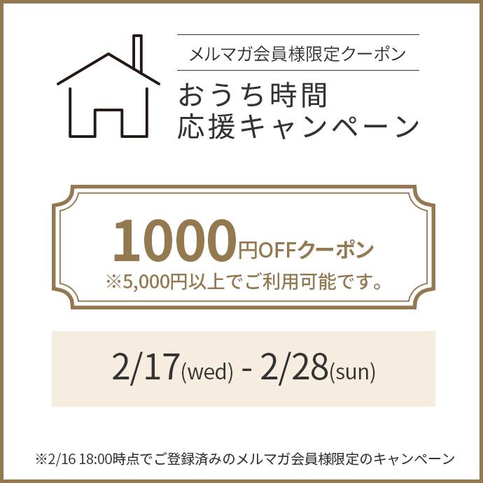 おうち時間応援 メルマガ会員限定1000円OFFクーポン※5000円以上でご利用可能です。2/17(wed)- 2/28(sun) キャンペーンバナー