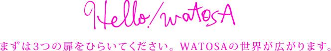 Hello! watosa まずは3つの扉をひらいてください。 WATOSAの世界が広がります。